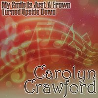 My Smile Is Just A Frown Turned Upside Down — Carolyn Crawford