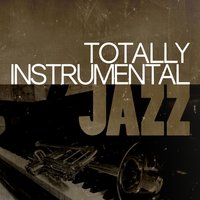 Totally Instrumental Jazz — New York Lounge Quartett, Relaxing Instrumental Jazz Academy, Jazz Instrumental Songs Cafe, Jazz Instrumental Songs Cafe|New York Lounge Quartett|Relaxing Instrumental Jazz Academy