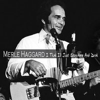 I Think I'll Just Stay Here And Drink — Merle Haggard