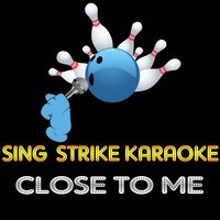 Close To Me — Sing Strike Karaoke