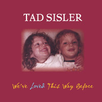 We've Loved This Way Before — Tad Sisler