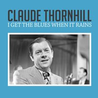 I Get the Blues When It Rains — Claude Thornhill