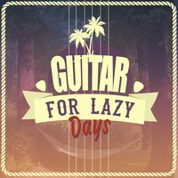 Guitar for Lazy Days — Guitar Masters, Easy Listening Guitar, Easy Listening Guitar|Guitar Masters