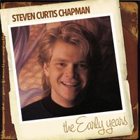 The Early Years — Steven Curtis Chapman