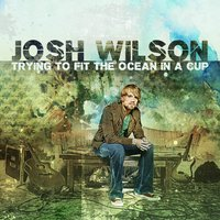 Trying To Fit The Ocean In A Cup — Josh Wilson