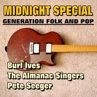 Midnight Special — Burl Ives, Pete Seeger, The Almanac Singers