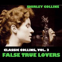 Classic Collins, Vol. 3: False True Lovers — Shirley Collins