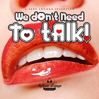 We Don't Need to Talk - A Sexy Lounge Selection — сборник