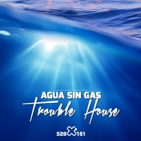 Trouble House — Agua Sin Gas