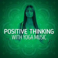 Positive Thinking with Yoga Music — Positive Thinking: Music To Develop A Complete Meditation Mindset For Yoga, Deep Sleep