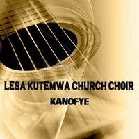 Kanofye — Lesa Kutemwa Church Choir