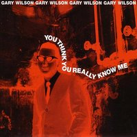 You Think You Really Know Me — Gary Wilson