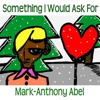 Something I Would Ask For — Mark-Anthony Abel