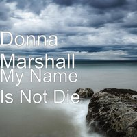 My Name Is Not Die — Donna Marshall