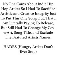 No One Cares About Indie Hip Hop Artists so I Had to Sacrifice Artistic and Creative Integrity Just to Put This One Song Out, That I Am Literally Paying to Release, But Still Had to Change My Coverart, Song Title, And Exclude the Featured Artists Names. — HADES (Hungry Artists Don't Ever Stop)