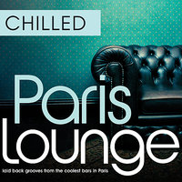 Chilled Paris Lounge - Laid Back Grooves From The Coolest Bars In Paris — сборник