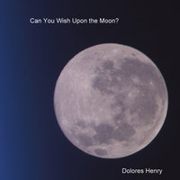 Can You Wish Upon The Moon? — Dolores Henry