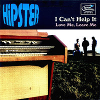 I CAN'T HELP IT / LOVE ME, LEAVE ME — Hipster