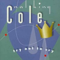 "Try Not To Cry — Nat ""King"" Cole"
