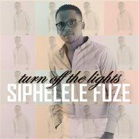 Turn off the Lights — Siphelele Fuze