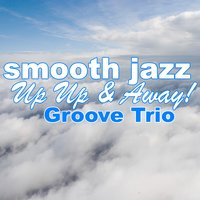 Smooth Jazz Up Up & Away! — Groove Trio