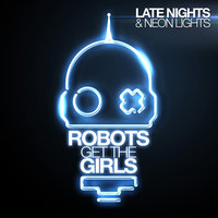 Late Nights & Neon Lights — Robots Get The Girls