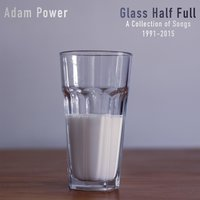 Glass Half Full: A Collection of Songs 1991-2015 — Adam Power