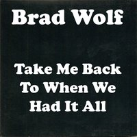 Take Me Back to When We Had It All — Brad Wolf