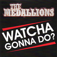 Watcha Gonna Do — The Medallions