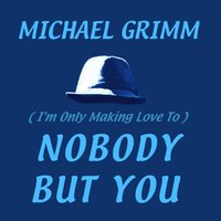 (I'm Only Making Love To) Nobody but You — Michael Grimm