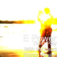 Don't Play With My Heart Stereo Version — E POWER