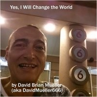Yes, I Will Change the World — David Brian Mueller