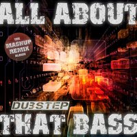 All About That Dubstep Bass - The Mashup Remix Album — сборник