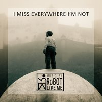 I Miss Everywhere I'm Not — RoBOT LIKE ME