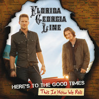 Here's To The Good Times...This Is How We Roll — Florida Georgia Line