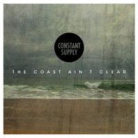 The Coast Ain't Clear — Constant Supply