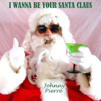 I Wanna Be Your Santa Claus — Johnny Pierre