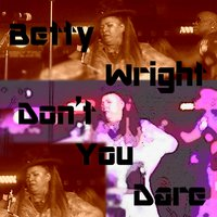 Don't You Dare — Betty Wright