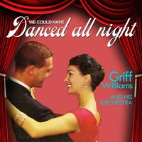 We Could Have Danced All Night — Griff Williams & His Orchestra