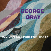 You Can Get Paid for That? — George Gray