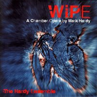 Wipe - A Chamber Opera By Mark Hardy — The Hardy Ensemble