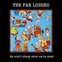 We Won't Sleep When We're Dead — The Fab Lushes