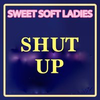 Shut Up — Sweet Soft Ladies, Limited Lifestyle Edition