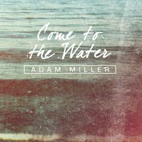 Come to the Water — Adam Miller