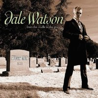 From the Cradle to the Grave — Dale Watson