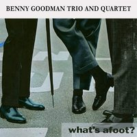 What's afoot ? — Benny Goodman Trio, Benny Goodman Quartet