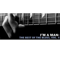 I'm a Man: The Best of the Blues, Vol. 4 — сборник