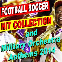 Football Soccer Hit Collection and Military Orchestra Anthems 2014 — сборник