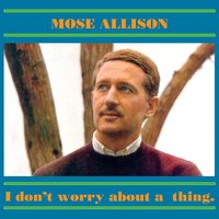 I Don't Worry About a Thing — Mose Allison