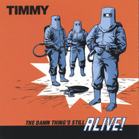 The Damn Thing's Still Alive — Timmy